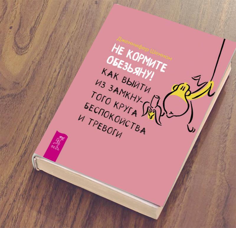 """Не кормите обезьяну! Как выйти из замкнутого круга беспокойства и тревоги"""" Автор: Дженнифер Шеннон"""